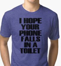 I Hope Your Phone Falls In A Toilet  Tri-blend T-Shirt
