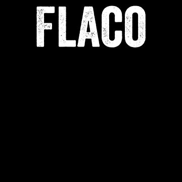 Flaco, Skinny, Chicano, Latino, Mexican, Spanish by Designs4Less