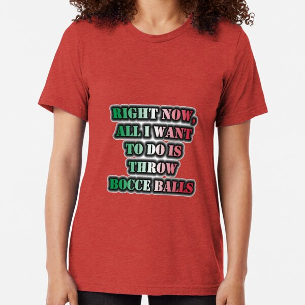 Right Now, All I Want To Do Is Throw Bocce Balls Tri-blend T-Shirt