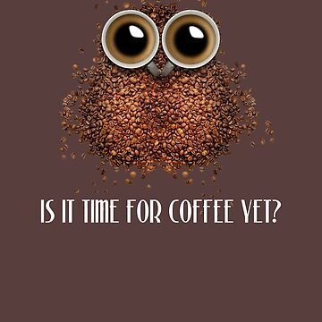 Is it time for coffee yet funny novelty owl by Lunaco