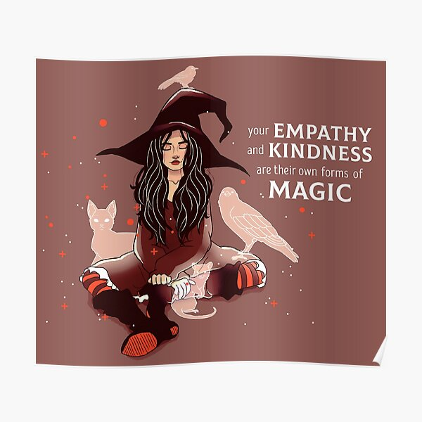 """""""Your Empathy and Kindness Are Their Own Forms of Magic"""" Witch Poster"""