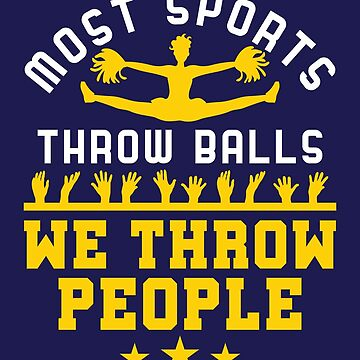 Cheerleading Some Sports Throw Balls We Throw People by jaygo