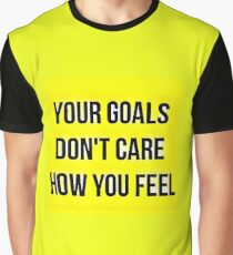 Your Goals Don't Care How You Feel Graphic T-Shirt