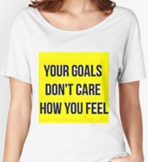 Your Goals Don't Care How You Feel Women's Relaxed Fit T-Shirt