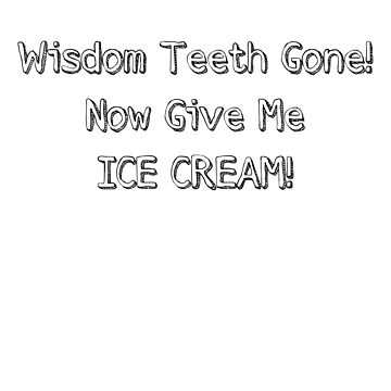 Wisdom Tooth Gone! Now Give Me Ice Cream Apparel by mrkprints