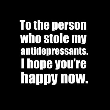To The Person Who Stole My Antidepressants T-Shirt by thevoice123