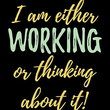 Workaholic Funny Design - I Am Either Working Or Thinking About It by kudostees