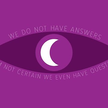 We do not have answers. I am not certain we even have questions. by drlurking