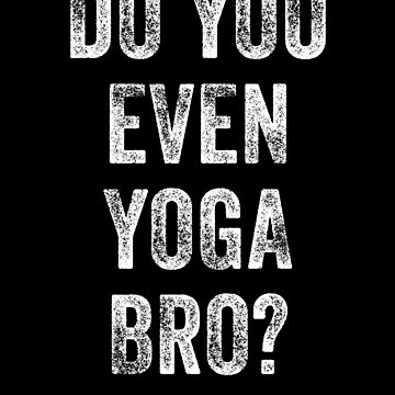 Do You Even Yoga Bro? by with-care