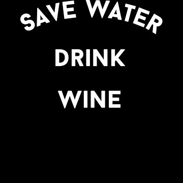 Save Water Drink Wine Alcohol by with-care