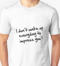 I DON'T WAKE UP EVERYDAY TO IMPRESS YOU Unisex T-Shirt