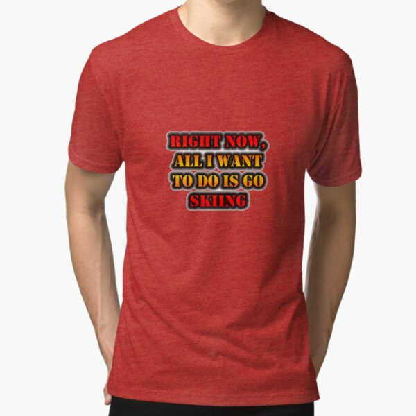 Right Now, All I Want To Do Is Go Skiing Tri-blend T-Shirt