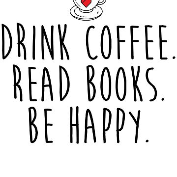 Drink Coffee Read Books Be Happy by kamrankhan