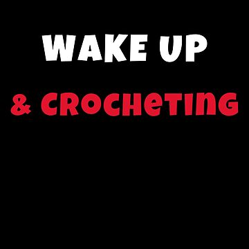 Wake up and crocheting Activities Hobbies Tshirt by we1000
