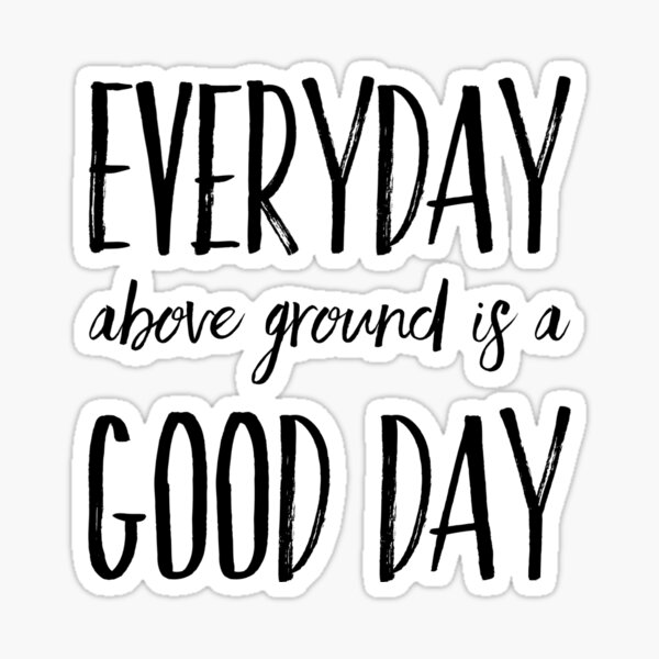 Everyday above ground is a good day  Sticker