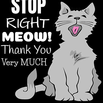 Stop Right Meow Thank You Very Much by DogBoo