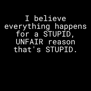 I Believe Everything Happens For a Stupid Unfair Reason That's Stupid by CreativeStrike