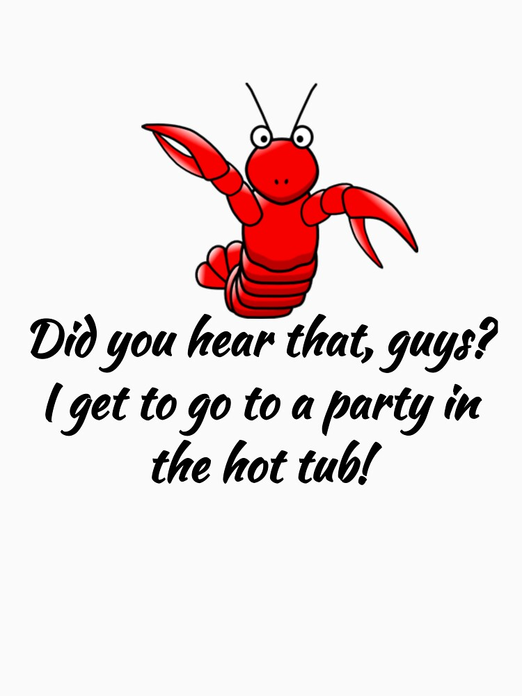 Did You Hear That Guys? I Get To Go Party in the Hot Tub Funny Lobster by CreativeStrike