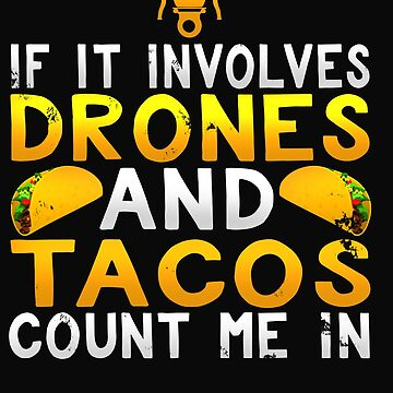 If It Involves Drones And Tacos Count Me In by 64thMixUp