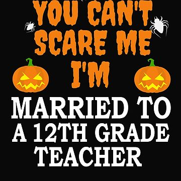 Can't scare me I'm Married to a 12th grade teacher Halloween by losttribe