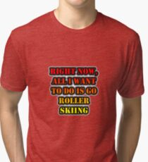 Right Now, All I Want To Do Is Go Roller Skiing Tri-blend T-Shirt