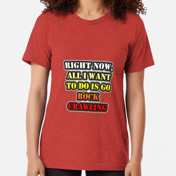 Right Now, All I Want To Do Is Go Rock Crawling Tri-blend T-Shirt