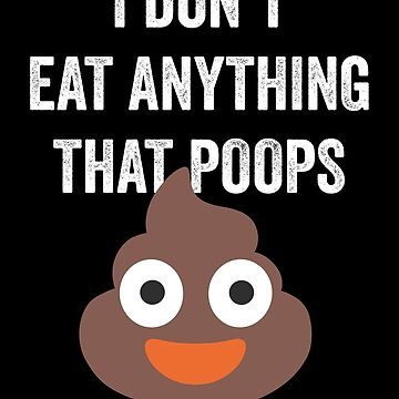 I Don't Eat Anything That Poops Vegan Vegetarian by with-care