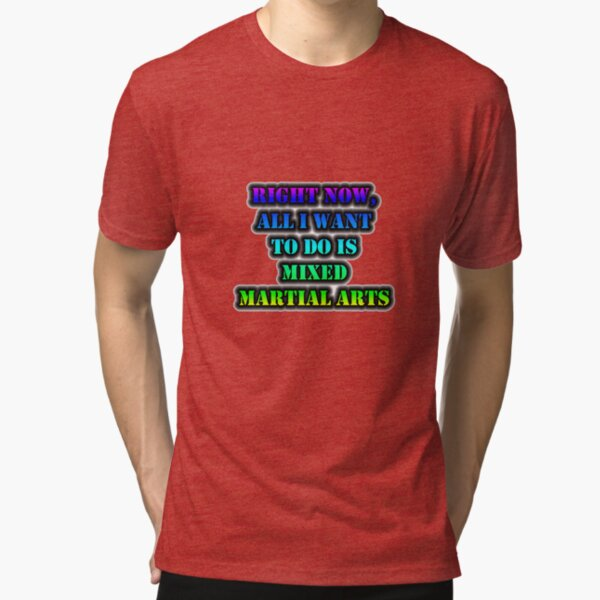 Right Now, All I Want To Do Is Mixed Martial Arts Tri-blend T-Shirt