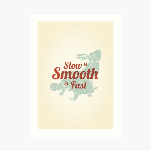 Slow is Smooth, Smooth is Fast Art Print