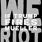 Trump Fires Mueller We Riot by EthosWear