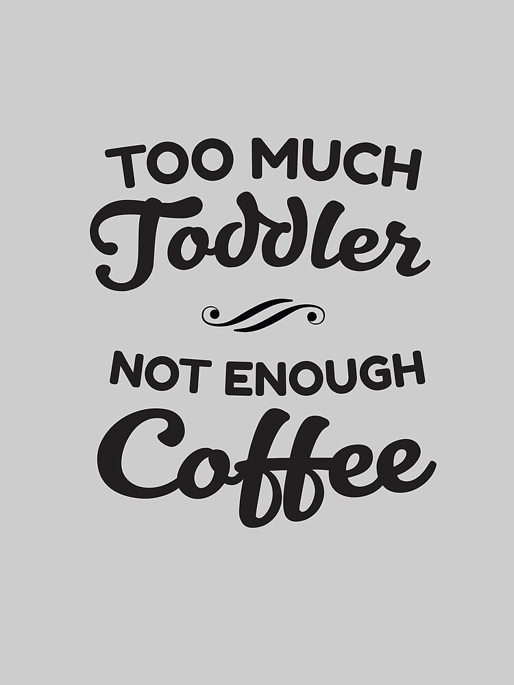 Too Much Toddler - Not Enough Coffee by keepers