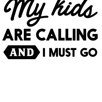 My Kids Are Calling And I Must Go by keepers