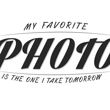 My Favorite Photo is the one I take Tomorrow by ea-photos