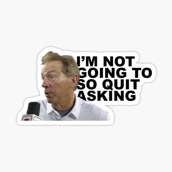 """I'm not going to, so quit asking"" - Nick Saban Sticker"