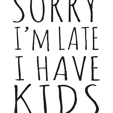 Sorry I'm Late I Have Kids by keepers