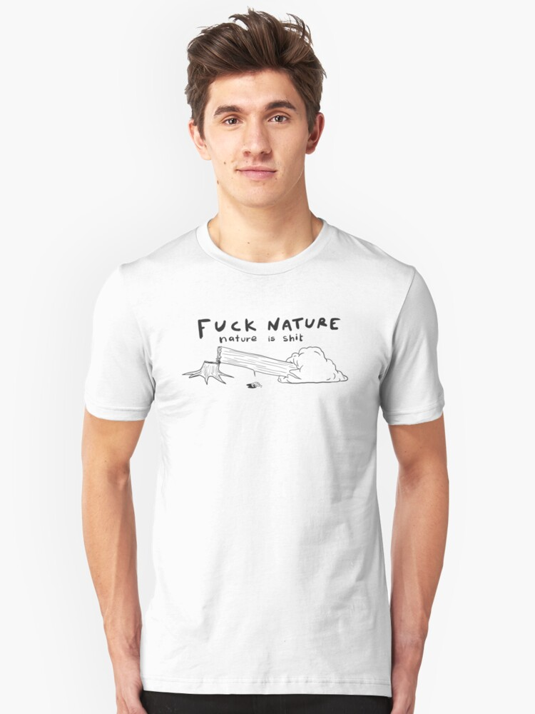 Fuck nature, nature is shit. Unisex T-Shirt Front