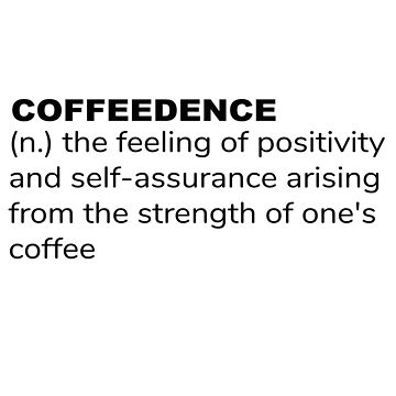 Coffeedence Definition -Coffee Confidence by LouisianaLady