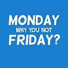 Monday why you not Friday? by badbugs