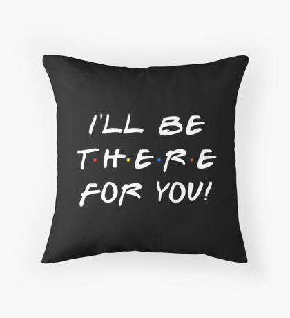 I'll be there for you! Throw Pillow
