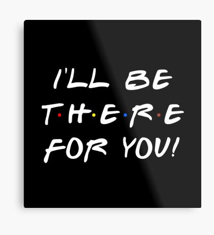I'll be there for you! Metal Print
