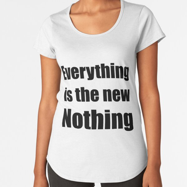 Everything Is The New Nothing Premium Scoop T-Shirt