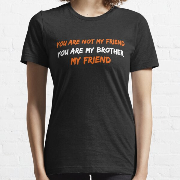 You Are Not My Friend You Are my Brother – Pasha Essential T-Shirt