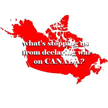 What's stopping us from declaring war on Canada? by kyhro