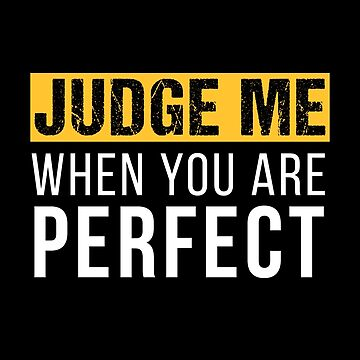 Judge me when you are perfect by mrhighsky