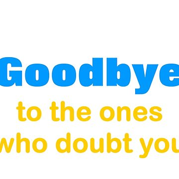 Say Goodbye To The Ones Who doubt You. by emanni