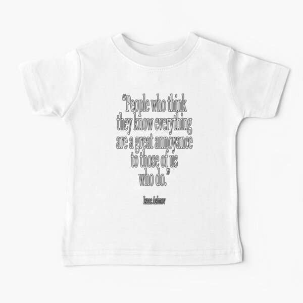 """""""Las personas que piensan que saben todo son una gran molestia para aquellos de nosotros que lo sabemos"""".  Isaac Asimov alrededor del 2 de enero Camiseta para bebés"""