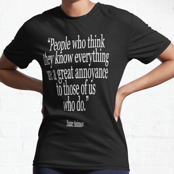 Isaac, Asimov, People who think they know everything are a great annoyance to those of us who do. Active T-Shirt