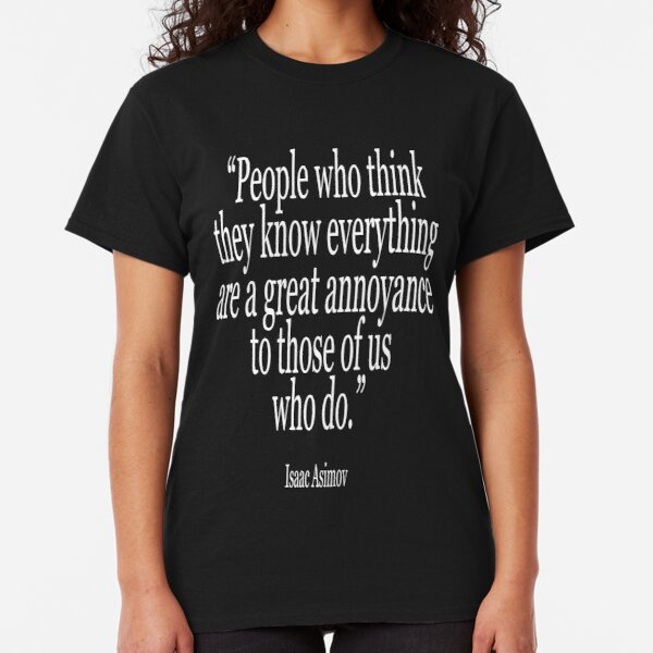 Isaac, Asimov, People who think they know everything are a great annoyance to those of us who do. Classic T-Shirt