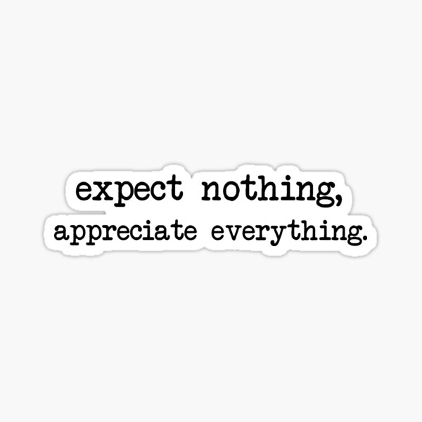 Expect nothing, appreciate everything. Sticker