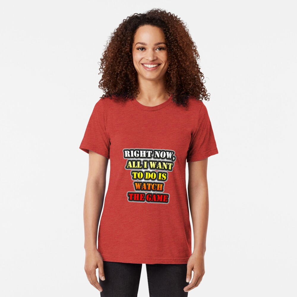 Right Now, All I Want To Do Is Watch The Game Tri-blend T-Shirt